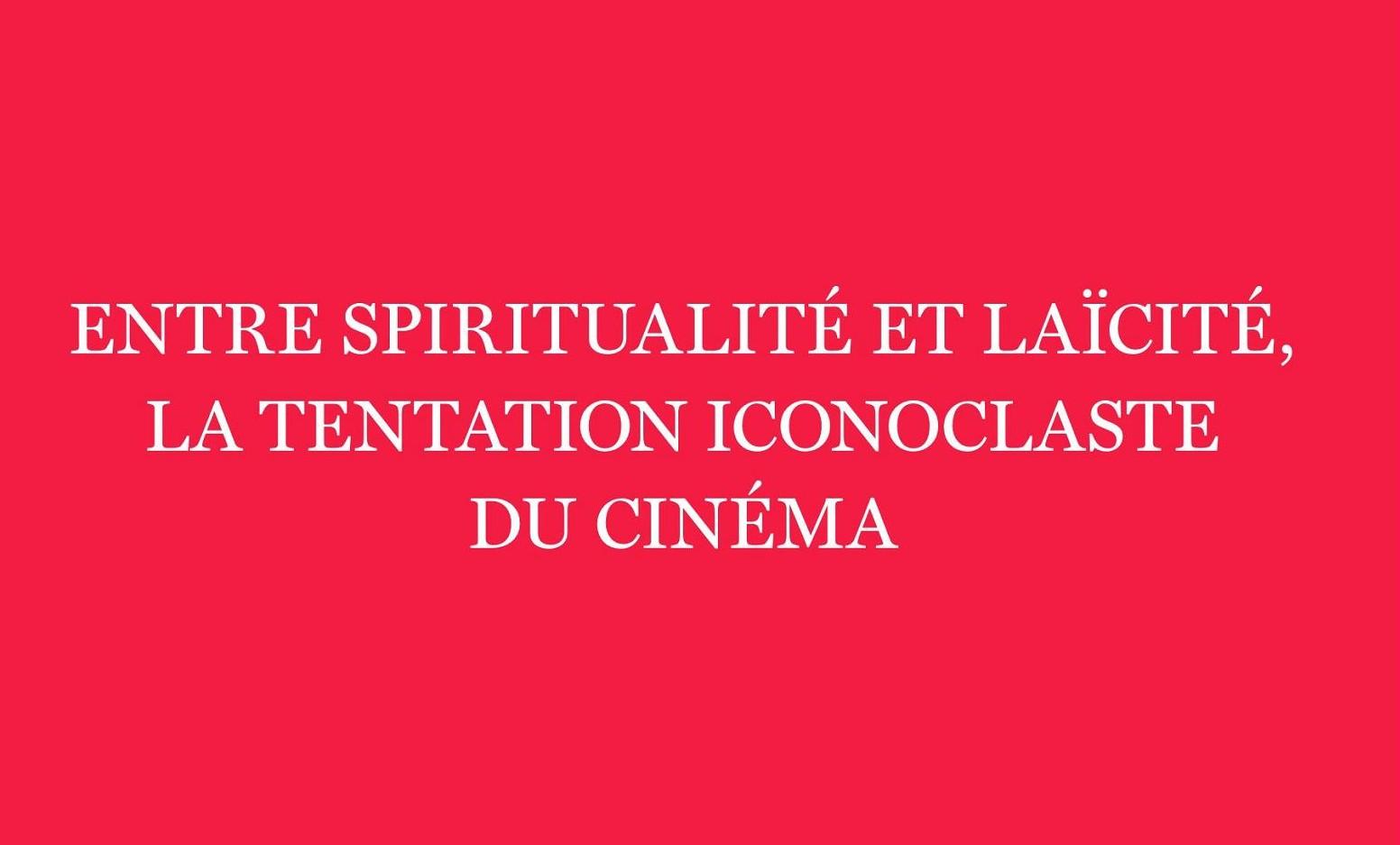 Entre spiritualité et laïcité, la tentation iconoclaste du cinéma
